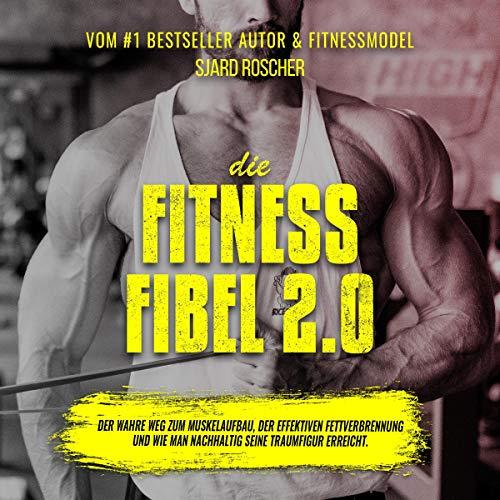 Die Fitness Fibel 2.0: Der wahre Weg zum Muskelaufbau, der effektiven Fettverbrennung und wie man nachhaltig seine Traumfigur erreicht