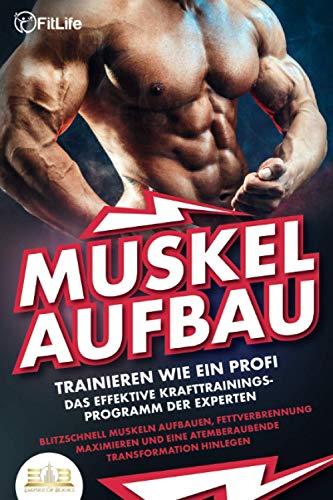 MUSKELAUFBAU – Trainieren wie ein Profi: Das effektive Krafttrainingsprogramm der Experten – Blitzschnell Muskeln aufbauen, Fettverbrennung maximieren und eine atemberaubende Transformation hinlegen