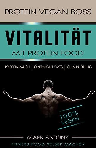 PROTEIN VEGAN BOSS. Vitalität mit Protein Food. Rezepte für mehr Power. 100 % Vegan. MUSKELAUFBAU MIT PROTEIN MÜSLI, OVERNIGHT OATS, CHIA PUDDING. Leicht und gesund für jeden Tag.