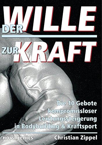 Der Wille zur Kraft: Die 10 Gebote kompromissloser Leistungssteigerung in Bodybuilding & Kraftsport