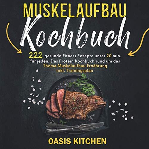 Muskelaufbau Kochbuch: 222 gesunde Fitness Rezepte unter 20 min. für jeden – Das Protein Kochbuch rund um das Thema Muskelaufbau Ernährung inkl. Trainingsplan