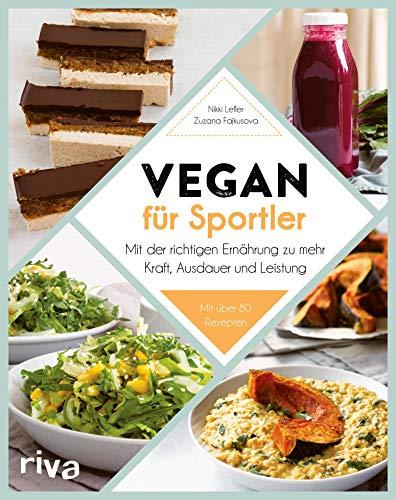 Vegan für Sportler: Mit der richtigen Ernährung zu mehr Kraft, Ausdauer und Leistung. Mit über 80 Rezepten