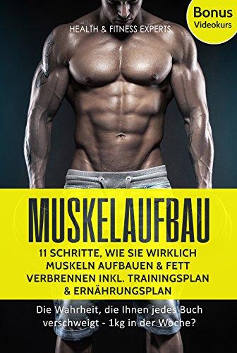 Muskelaufbau: 11 Schritte, wie Sie wirklich Muskeln aufbauen und Fett verbrennen inkl. Trainingsplan, Ernährungsplan Bonus Videokurs: Die Wahrheit, die … jedes Buch verschweigt – 1kg in der Woche?