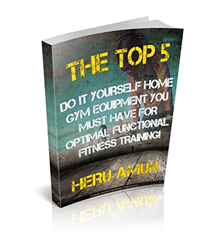 The Top 5 Do-It-Yourself Home-Gym Equipment You MUST HAVE For Optimal Functional Fitness Training (English Edition)
